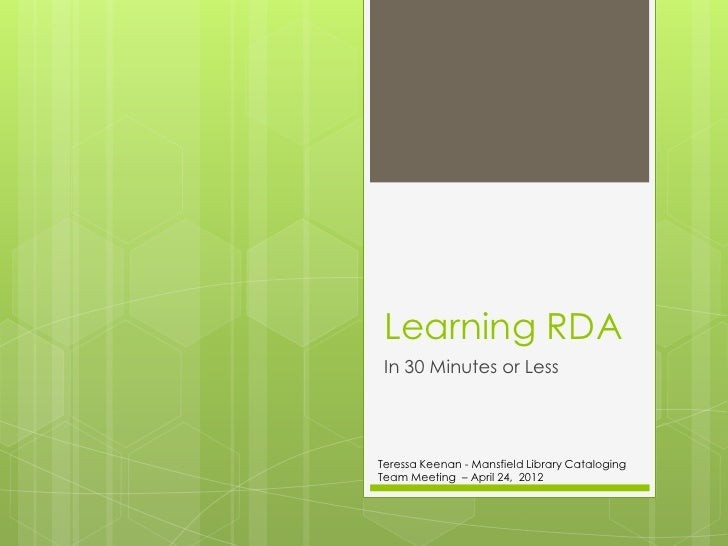 Learning RDA In 30 Minutes or LessTeressa Keenan - Mansfield Library CatalogingTeam Meeting – April 24, 2012