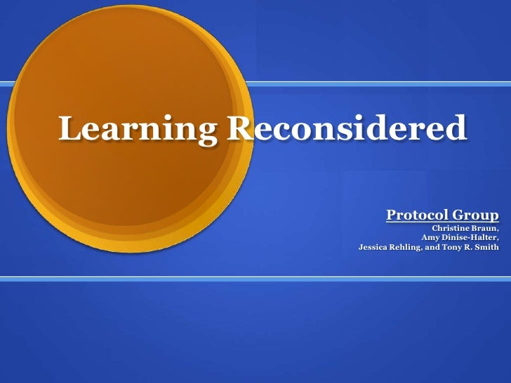 Learning Reconsidered<br />Protocol Group<br />Christine Braun, <br />Amy Dinise-Halter, <br />Jessica Rehling, and Tony R...