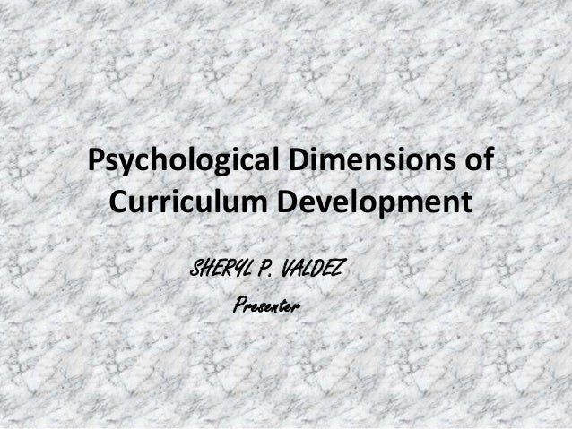 Psychological Dimensions of Curriculum Development SHERYL P. VALDEZ Presenter