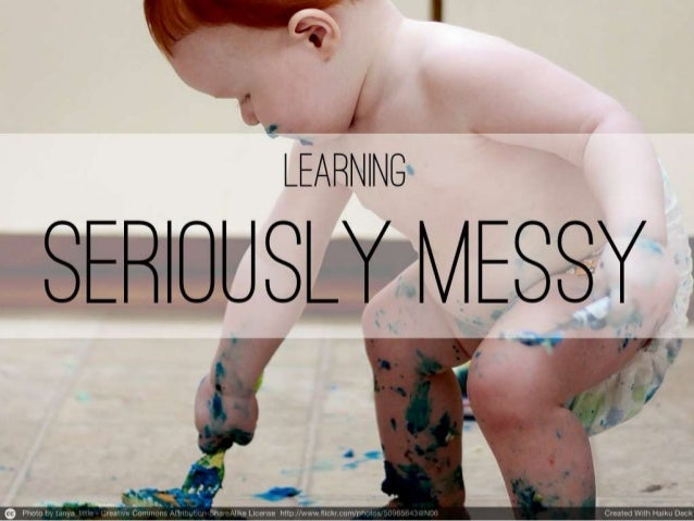 Learning, seriously messy