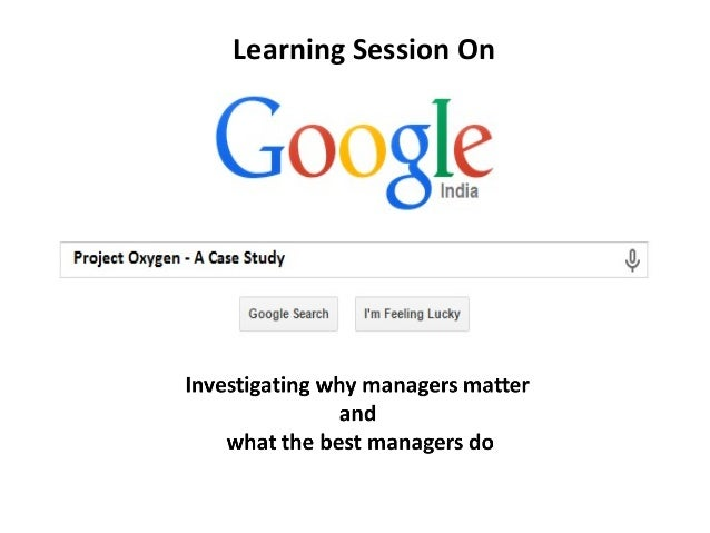 google project oxygen Google's project oxygen is a 8 point plan to help managers improve a practical plan to help mangers be better google have grown, so has their need to manage this giga company has the time and resource like no other, and it is use some of that.