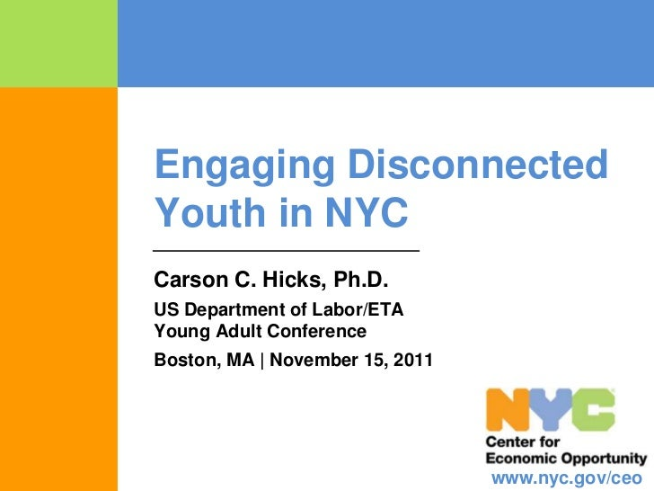 Engaging DisconnectedYouth in NYCCarson C. Hicks, Ph.D.US Department of Labor/ETAYoung Adult ConferenceBoston, MA | Novemb...