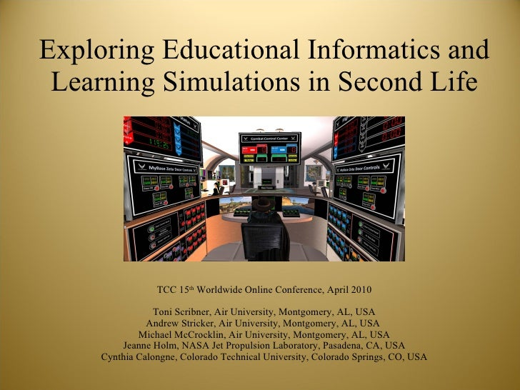 Exploring Educational Informatics and Learning Simulations in Second Life TCC 15 th  Worldwide Online Conference, April 20...