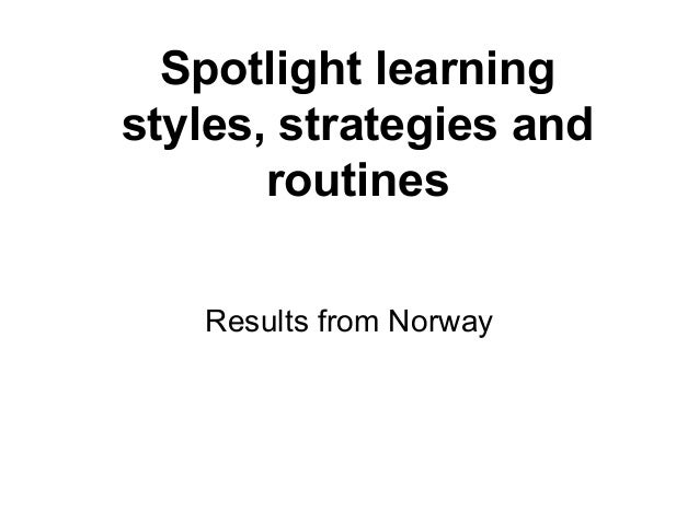 Spotlight learning styles, strategies and routines Results from Norway