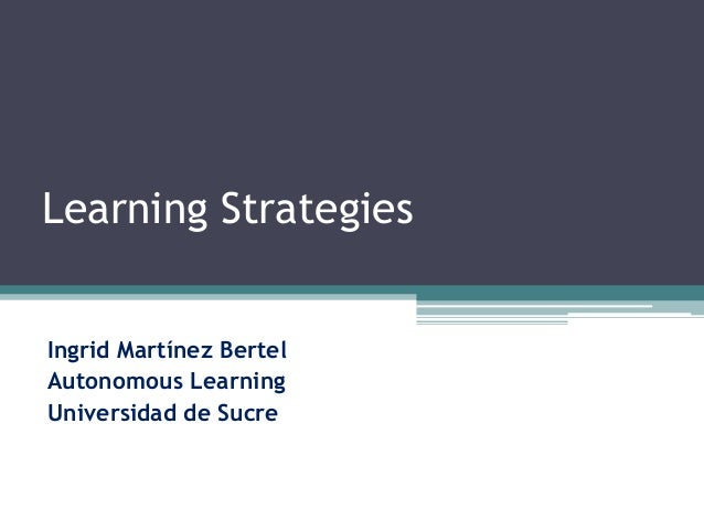 Learning Strategies Ingrid Martínez Bertel Autonomous Learning Universidad de Sucre