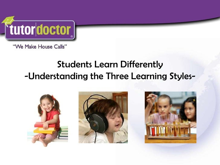 Students Learn Differently<br />-Understanding the Three Learning Styles-<br />