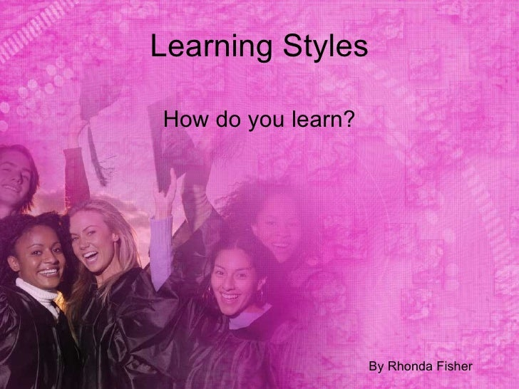 Learning Styles  How do you learn?                         By Rhonda Fisher