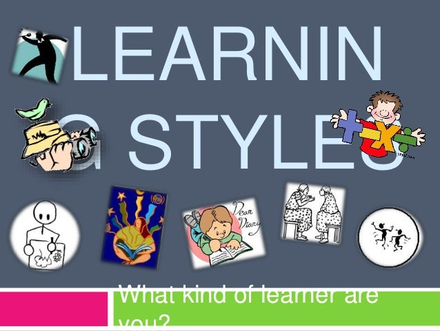 LEARNIN G STYLES What kind of learner are