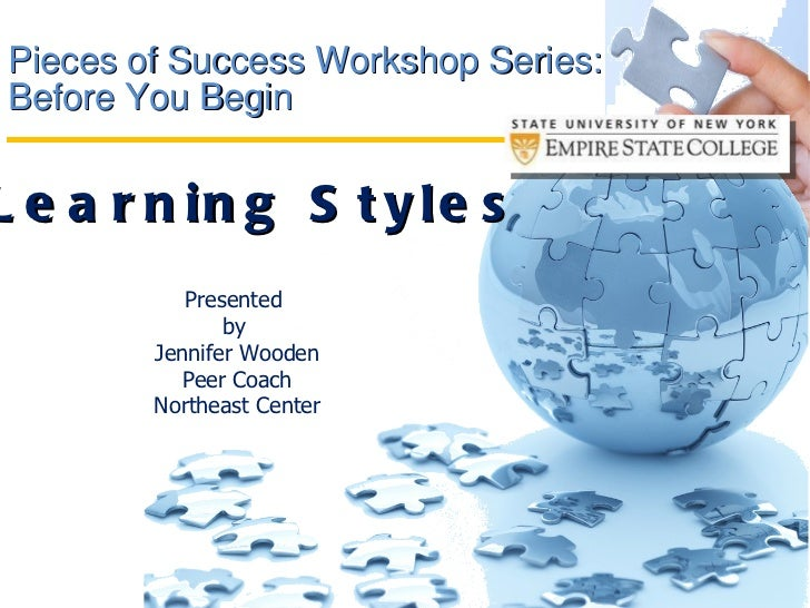 Pieces of Success Workshop Series: Before You Begin  Learning Styles Presented  by  Jennifer Wooden Peer Coach Northeast C...