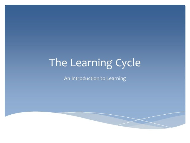 The Learning Cycle An Introduction to Learning