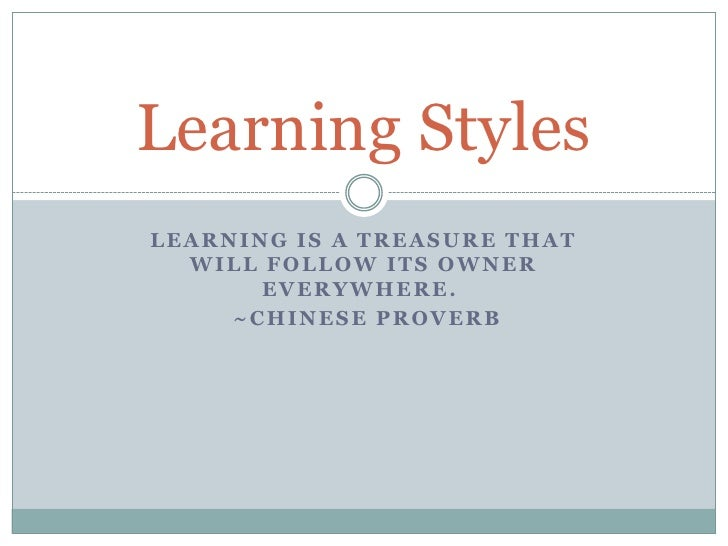Learning is a treasure that will follow its owner everywhere. <br />~Chinese Proverb<br />Learning Styles<br />