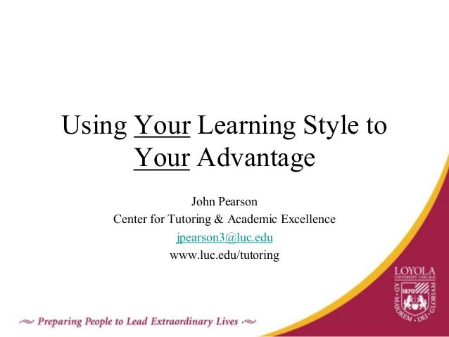 Using Your Learning Style to Your Advantage John Pearson Center for Tutoring & Academic Excellence jpearson3@luc.edu www.l...