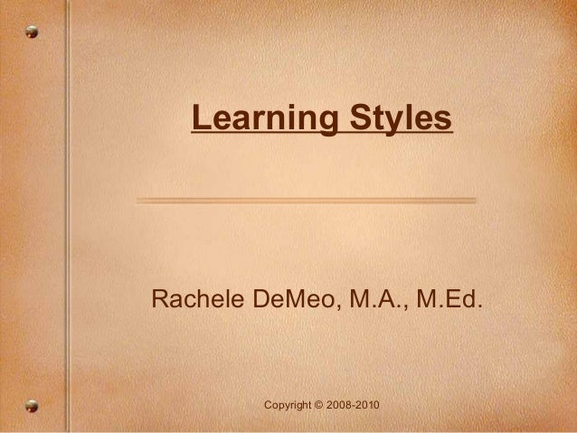 Learning StylesRachele DeMeo, M.A., M.Ed.        Copyright © 2008-2010