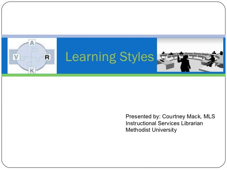 Learning Styles Presented by: Courtney Mack, MLS Instructional Services Librarian Methodist University