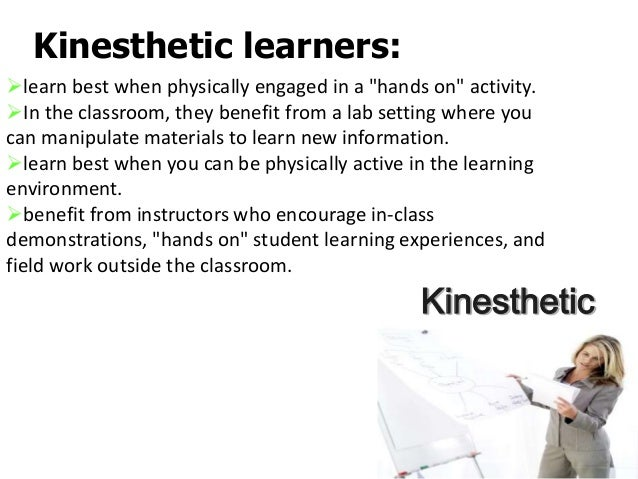 explain kinesthetic learning We all have a way in which we best learn odds are, every student in your class has a different preferred learning style kinesthetic or tactile.