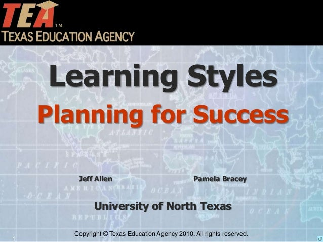 Copyright © Texas Education Agency 2010. All rights reserved. 1 Learning Styles Planning for Success Jeff Allen Pamela Bra...