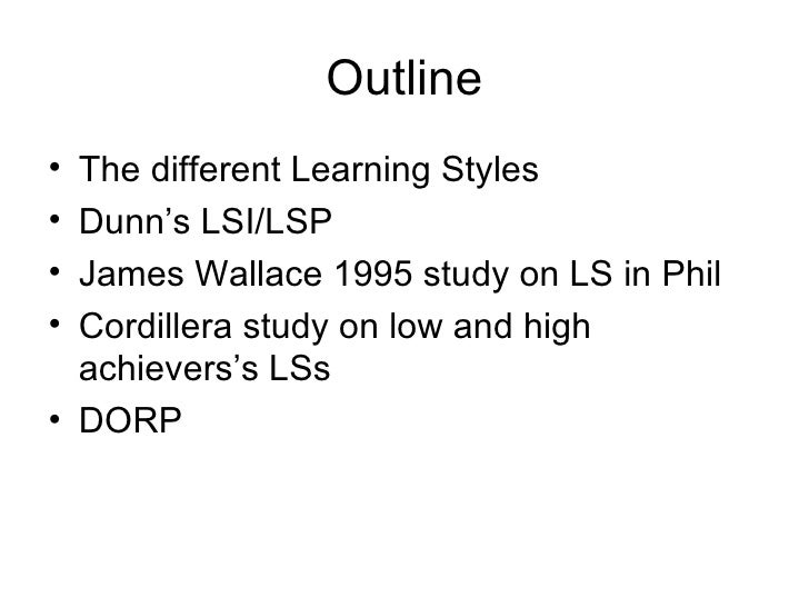 Outline The different Learning Styles Dunn's LSI/LSP James Wallace 1995 study on LS in Phil Cordillera study on low and hi...