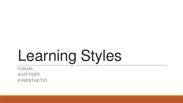 Learning Styles VISUAL AUDITORY KINESTHETIC