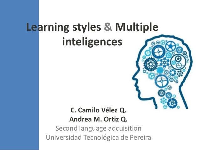 Learning styles & Multiple       inteligences           C. Camilo Vélez Q.          Andrea M. Ortiz Q.      Second languag...