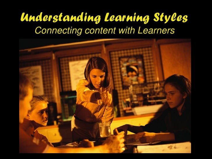 Understanding Learning Styles   Connecting content with Learners