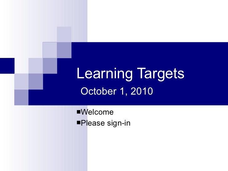 Learning Targets   October 1, 2010 <ul><li>Welcome </li></ul><ul><li>Please sign-in </li></ul>