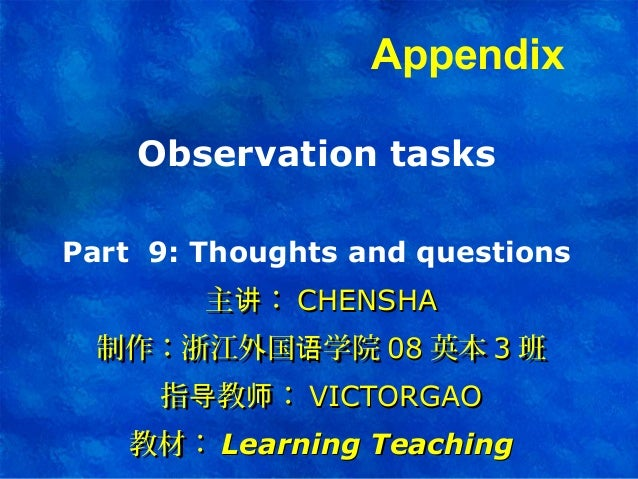 Observation tasks Part 9: Thoughts and questions 主 :讲主 :讲 CHENSHACHENSHA 制作:浙江外国 学院语制作:浙江外国 学院语 0808 英本英本 33 班班 指 教 :导 师指 ...