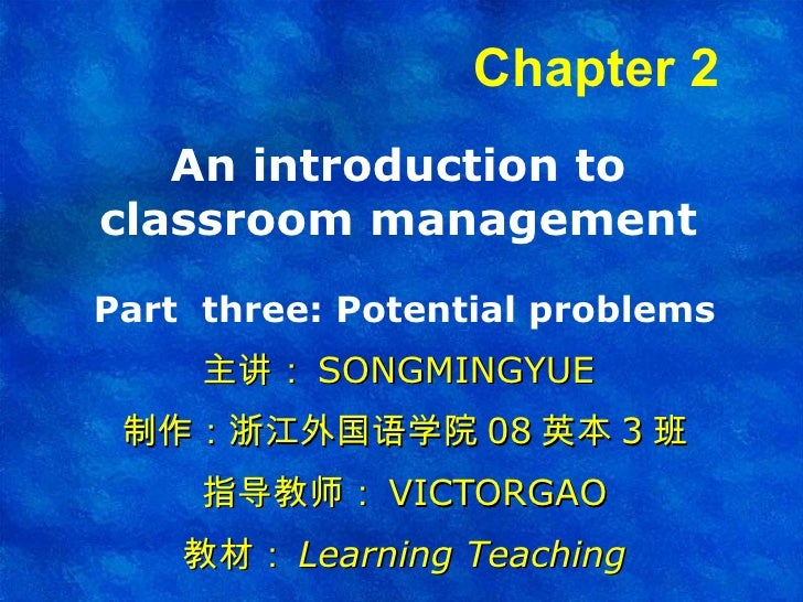 An introduction to classroom management Part  three: Potential problems 主讲: SONGMINGYUE  制作:浙江外国语学院 08 英本 3 班 指导教师: VICTOR...