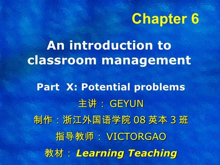 An introduction to classroom management Part  X : Potential problems 主讲: GEYUN 制作:浙江外国语学院 08 英本 3 班 指导教师: VICTORGAO 教材: Le...