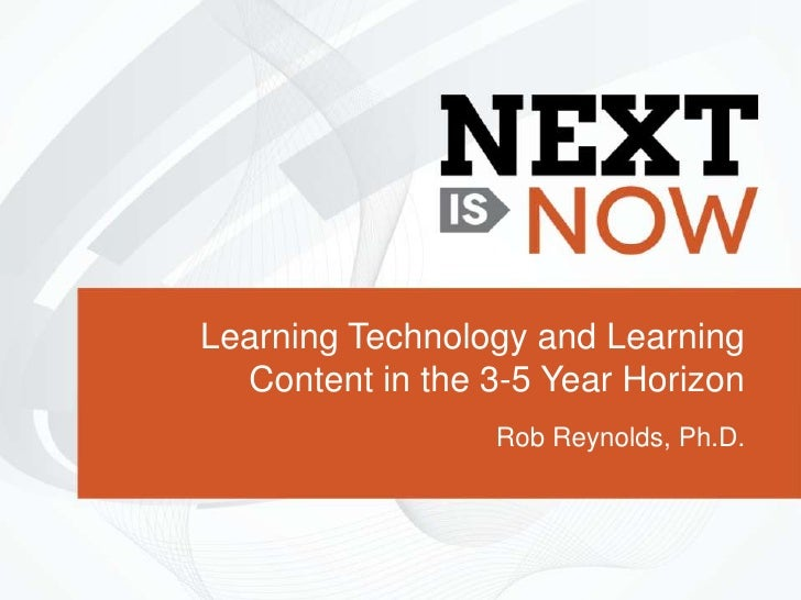Learning Technology and Learning  Content in the 3-5 Year Horizon                 Rob Reynolds, Ph.D.