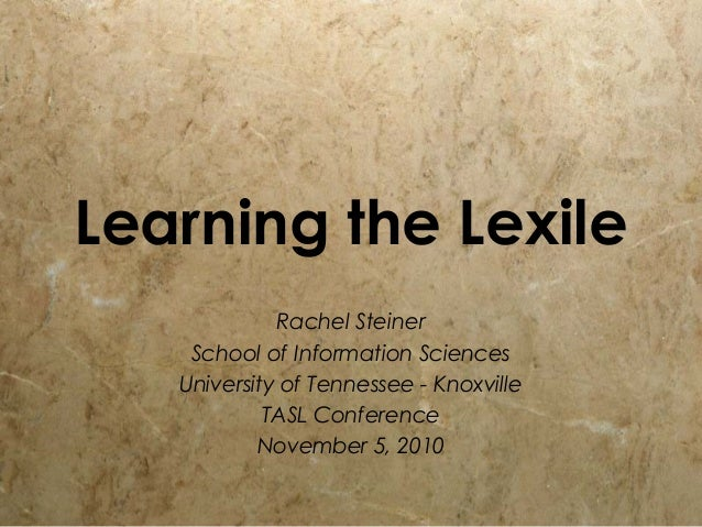 Learning the Lexile Rachel Steiner School of Information Sciences University of Tennessee - Knoxville TASL Conference Nove...