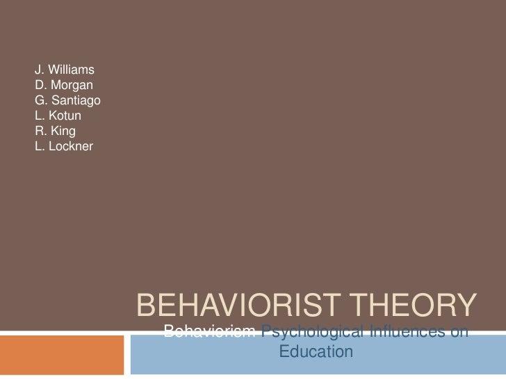 J. WilliamsD. MorganG. SantiagoL. KotunR. KingL. Lockner              BEHAVIORIST THEORY               Behaviorism Psychol...