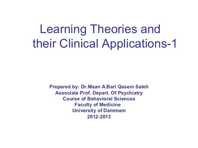 Learning Theories and their Clinical Applications-1 Prepared by: Dr.Maan A.Bari Qasem Saleh Associate Prof. Depart. Of Psy...