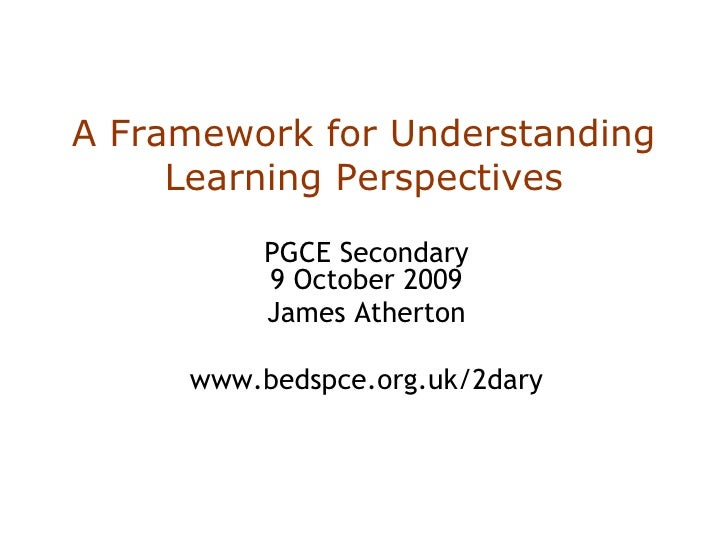 A Framework for Understanding Learning Perspectives PGCE Secondary 9 October 2009 James Atherton www.bedspce.org.uk/2dary