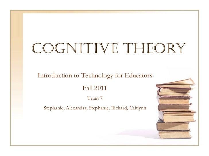 Cognitive Theory Introduction to Technology for Educators Fall 2011 Team 7 Stephanie, Alexandra, Stephanie, Richard, Caitl...