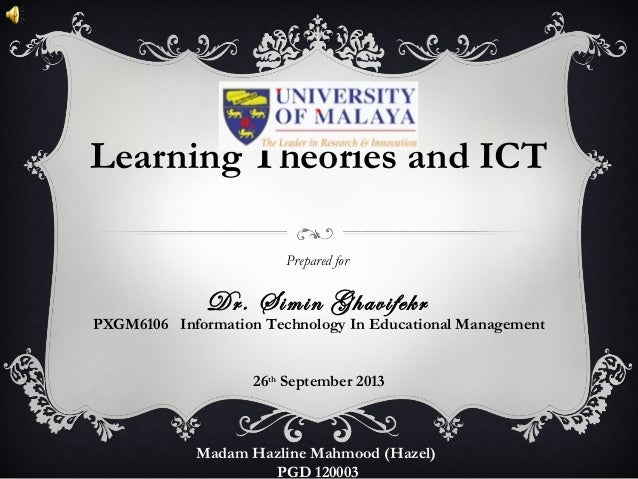 Learning Theories and ICT Prepared for Dr. Simin Ghavifekr Madam Hazline Mahmood (Hazel) PGD 120003 PXGM6106 Information T...