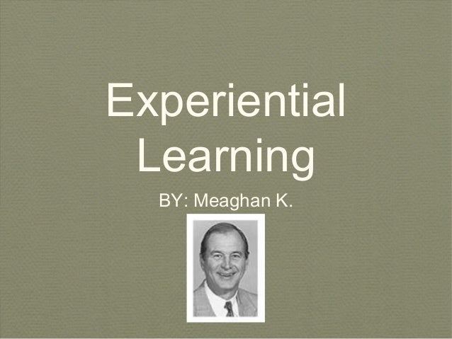 Experiential Learning BY: Meaghan K.