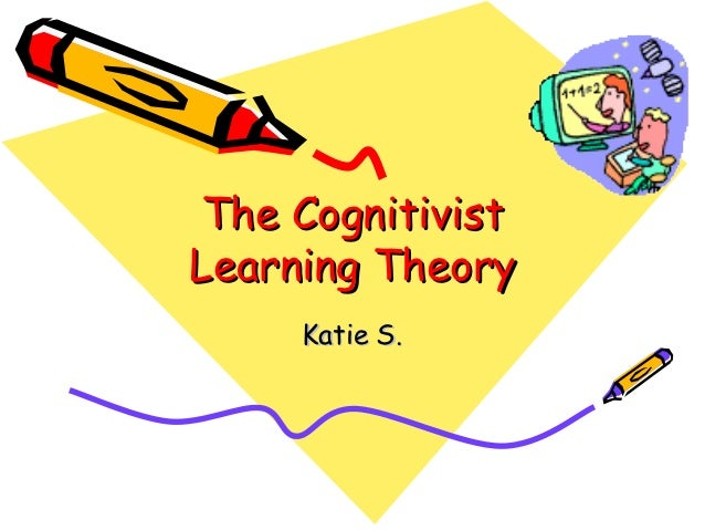 The CognitivistLearning Theory     Katie S.