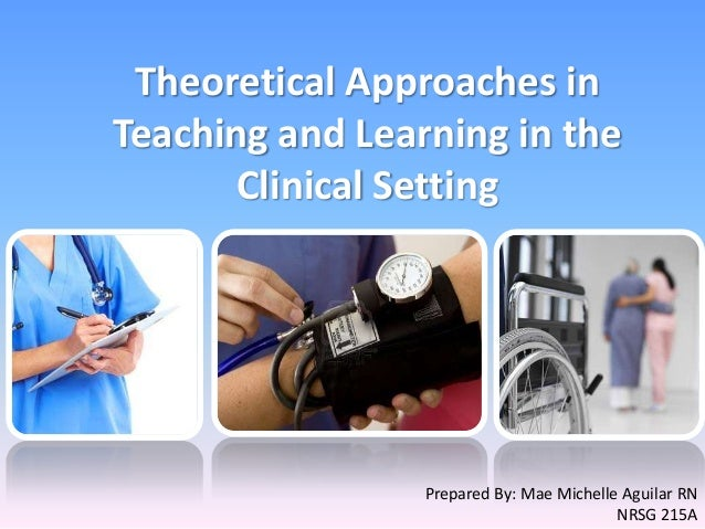 Theoretical Approaches in Teaching and Learning in the Clinical Setting Prepared By: Mae Michelle Aguilar RN NRSG 215A