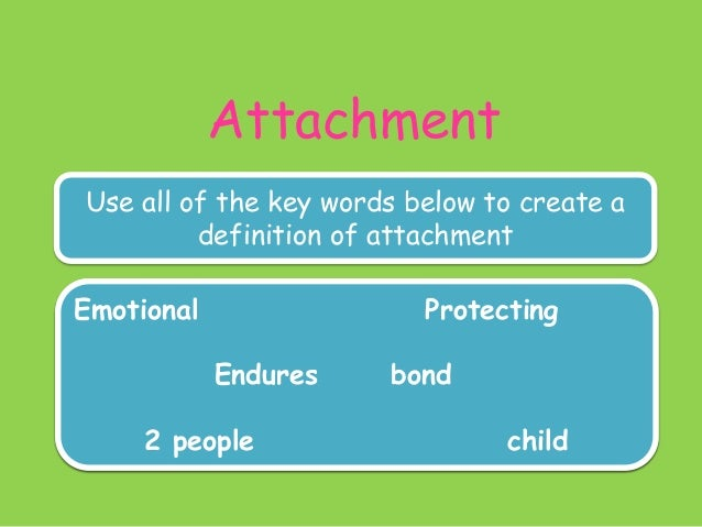 Attachment Use all of the key words below to create a definition of attachment Emotional Protecting Definition: •An emotio...
