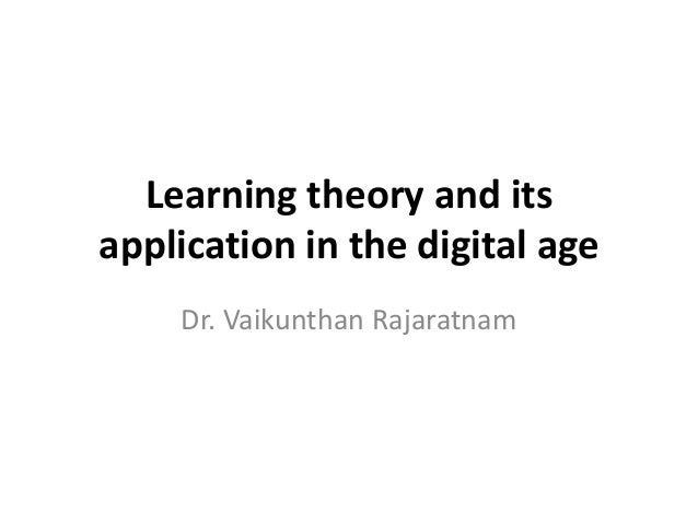 Learning theory and its application in the digital age Dr. Vaikunthan Rajaratnam