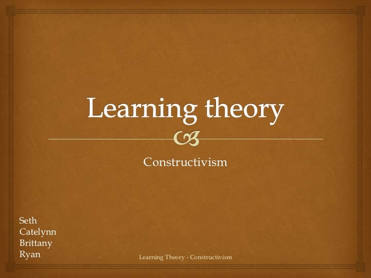 ConstructivismSethCatelynnBrittanyRyan       Learning Theory - Constructivism