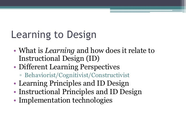 Learning to Design • What is Learning and how does it relate to Instructional Design (ID) • Different Learning Perspective...