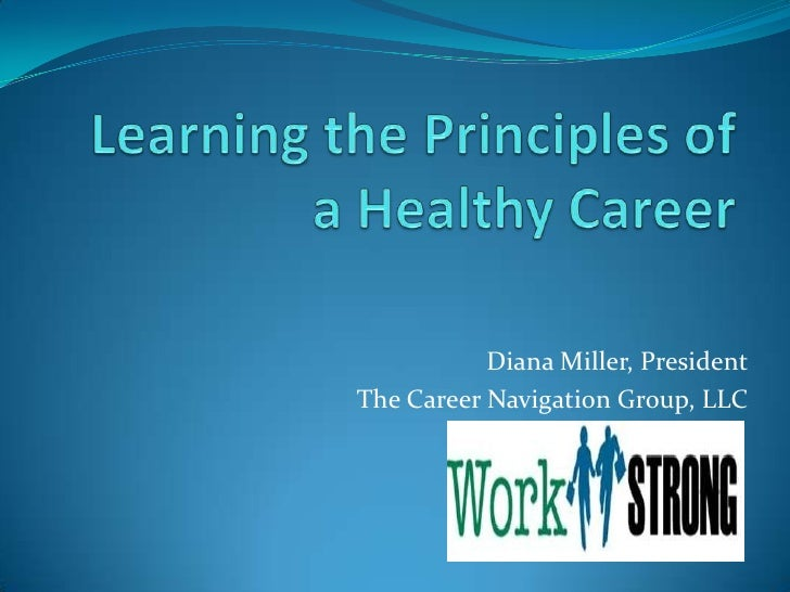 Learning the Principles of a Healthy Career<br />Diana Miller, President<br />The Career Navigation Group, LLC<br />