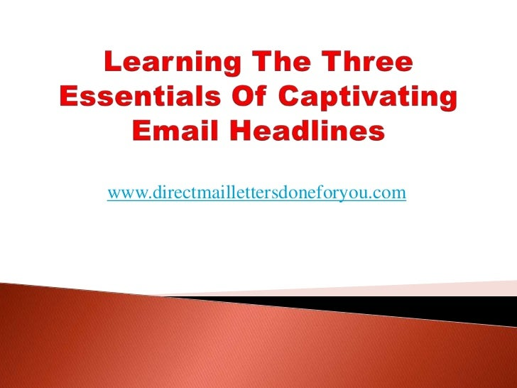 Learning The Three Essentials Of Captivating Email Headlines<br />www.directmaillettersdoneforyou.com<br />