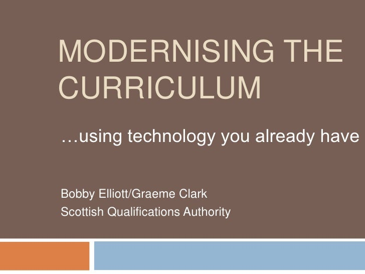 MODERNISING THECURRICULUM…using technology you already haveBobby Elliott/Graeme ClarkScottish Qualifications Authority