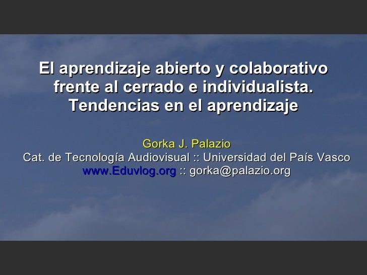 El aprendizaje abierto y colaborativo frente al cerrado e individualista. Tendencias en el aprendizaje Gorka J. Palazio Ca...
