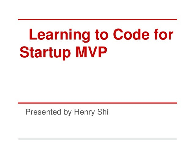 Learning to Code forStartup MVPPresented by Henry Shi
