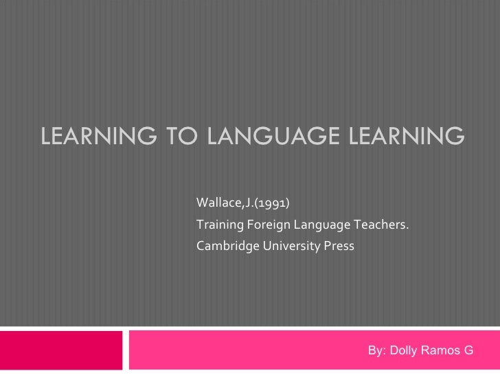 LEARNING TO LANGUAGE LEARNING Wallace,J.(1991)  Training Foreign Language Teachers.  Cambridge University Press  By: Dolly...