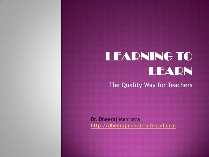Learning to Learn<br />The Quality Way for Teachers<br />Dr. DheerajMehrotra<br />http://dheerajmehrotra.tripod.com<br />