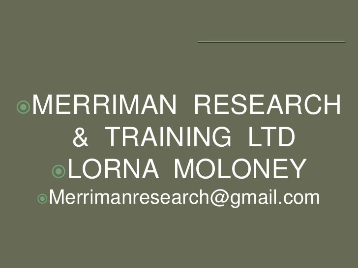 MERRIMAN  RESEARCH  &  TRAINING  LTD<br />LORNA  MOLONEY   <br />Merrimanresearch@gmail.com<br />